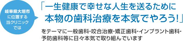 岐阜県大垣市に位置する当クリニックでは 「一生健康で幸せな人生を送るために本物の歯科治療を本気でやろう!」をテーマに一般歯科・咬合治療・矯正歯科・インプラント歯科・予防歯科等に日々本気で取り組んでいます