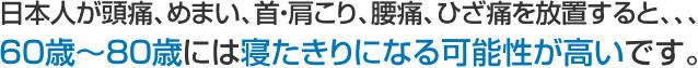 日本人が頭痛、めまい、首・肩こり、腰痛、ひざ痛を放置すると、、、60歳~80歳には寝たきりになる可能性が高いです。